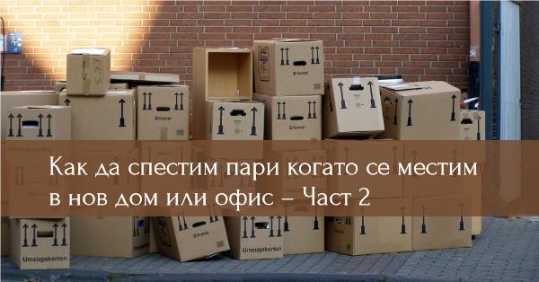 Как да спестим пари когато се местим в нов дом или офис – Част 2